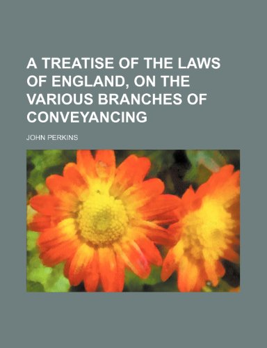 A Treatise of the Laws of England, on the Various Branches of Conveyancing