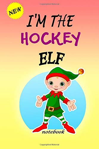 I'M THE Hockey ELF: Lined Notebook, Journaling, Blank Notebook Journal, Doodling or Sketching: Perfect Inexpensive Christmas Gift, 120 Page,Professionally Designed (6x9) funny ELF Cover
