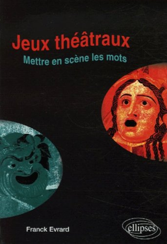 Jeux théâtraux : Mettre en jeux et en scène les mots... par Franck Evrard
