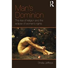 Man's Dominion: The Rise of Religion and the Eclipse of Women's Rights (Routledge Studies in Religion and Politics) by Sheila Jeffreys (2011-11-30)