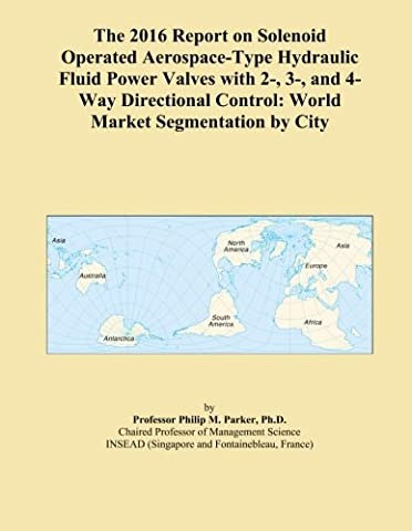 The 2016 Report on Solenoid Operated Aerospace-Type Hydraulic Fluid Power Valves with 2-, 3-, and 4-Way Directional Control: World Market Segmentation by City