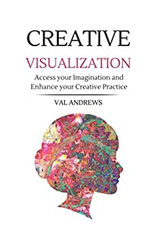 Creative Visualization: Access Your Imagination And Enhance Your Creative Practice (Inspiration & Creativity Book 2) by [Andrews, Val]