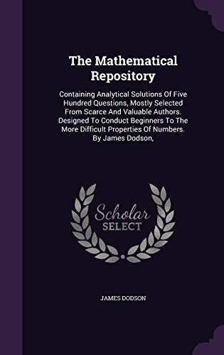 The Mathematical Repository: Containing Analytical Solutions Of Five Hundred Questions, Mostly Selected From Scarce And Valuable Authors. Designed To ... Properties Of Numbers. By James Dodson,