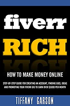 Fiverr Rich How to Make Money Online: Step-By-Step Guide For Creating An Account, Finding Gigs, Ideas and Promoting Your Fiverr Gig to Earn Over $5000 Per Month (English Edition) par [Garson, Tiffany]