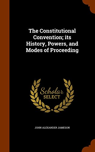 The Constitutional Convention; its History, Powers, and Modes of Proceeding