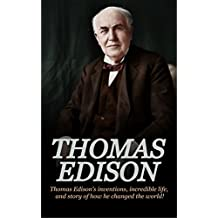 Thomas Edison: Thomas Edison's Inventions, Incredible Life, and Story of How He Changed the World (English Edition)