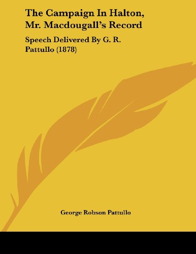 The Campaign in Halton, Mr. Macdougall's Record: Speech Delivered by G. R. Pattullo (1878)