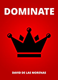Dominate: Conquer your fears. Become the man you want to be.