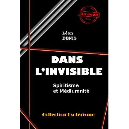 Dans l'Invisible : Spiritisme et Médiumnité: édition intégrale (Littérature ésotérique)