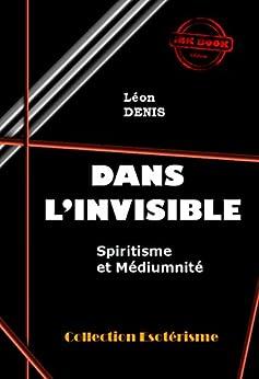 Dans lInvisible : Spiritisme et Médiumnité: édition intégrale (Littérature ésotérique)