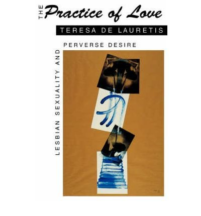 [(The Practice of Love: Lesbian Sexuality and Perverse Desire)] [Author: Teresa De Lauretis] published on (May, 1994)