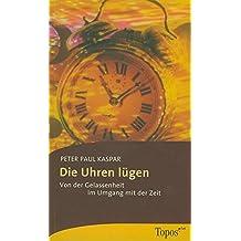 Die Uhren lügen: Von der Gelassenheit im Umgang mit der Zeit (Topos plus - Taschenbücher)