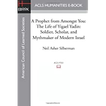 A Prophet from Amongst You: The Life of Yigael Yadin: Soldier, Scholar, and Mythmaker of Modern Israel by Neil Asher Silberman (2013-06-10)