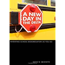 A New Day in the Delta: Inventing School Desegregation As You Go 1st edition by Beckwith, David W. (2009) Hardcover