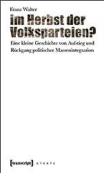 Im Herbst der Volksparteien?: Eine kleine Geschichte von Aufstieg und Rückgang politischer Massenintegration (X-Texte zu Kultur und Gesellschaft)