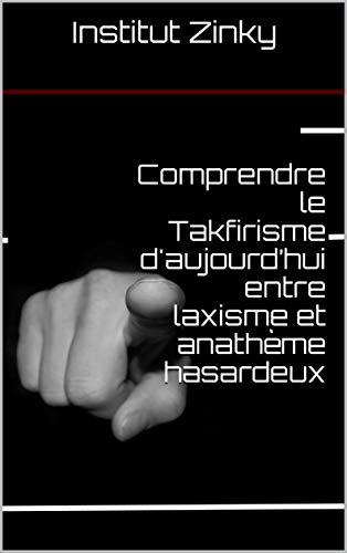 Couverture du livre Comprendre le Takfirisme d'aujourd'hui entre laxisme et anathème hasardeux (Tawhid t. 8)