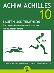 Laufen und Triathlon: Die besten Kolumnen vom Irrsinn des Ausdauerdreikampfs (Achim Achilles Bewegungsbibliothek 10)