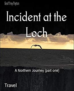Incident at the Loch: A Northern Journey (part one) (English Edition) par [Peyton, Geoffrey]