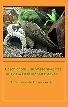 Geschichten und Wissenswertes aus dem Gesellschaftbecken: Antennenwels Putzerli erzählt (German Edition) by [Kerbic, Pavel, Ledermann, Martina]