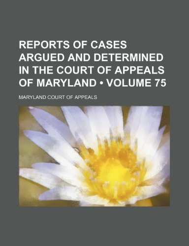 Reports of Cases Argued and Determined in the Court of Appeals of Maryland (Volume 75)