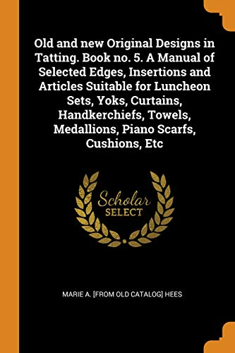 Old and New Original Designs in Tatting. Book No. 5. a Manual of Selected Edges, Insertions and Articles Suitable for Luncheon Sets, Yoks, Curtains, ... Medallions, Piano Scarfs, Cushions, Etc Luncheon Set