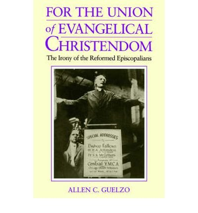 By Allen C Guelzo ( Author ) [ For the Union of Evangelical Christendom: The Irony of the Reformed Episcopalians By Jun-2005 Paperback