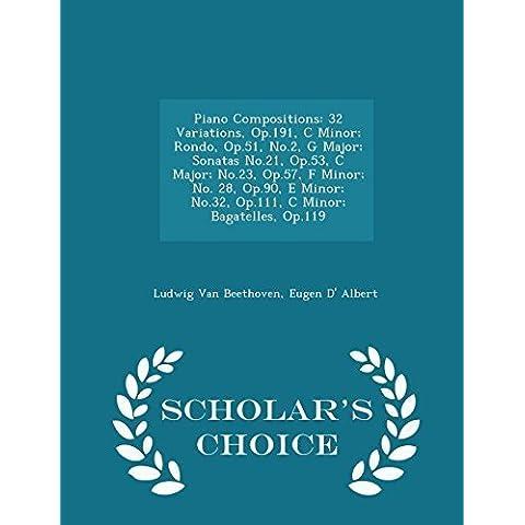 Piano Compositions: 32 Variations, Op.191, C Minor; Rondo, Op.51, No.2, G Major; Sonatas No.21, Op.53, C Major; No.23, Op.57, F Minor; No. 28, Op.90, ... Bagatelles, Op.119 - Scholar's Choice Edition by Van Beethoven, Ludwig, Albert, Eugen D' (2015) Paperback