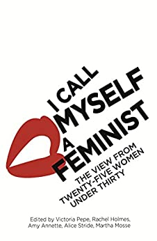 I Call Myself A Feminist: The View from Twenty-Five Women Under Thirty by [Pepe, Victoria]