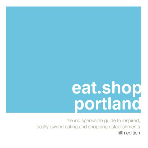 Eat.Shop Portland: The Indispensable Guide to Inspired, Locally Owned Eating and Shopping Establishments (Eat.shop Guides Series)