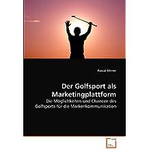 Der Golfsport als Marketingplattform: Die Möglichkeiten und Chancen des Golfsports für die Markenkommunikation