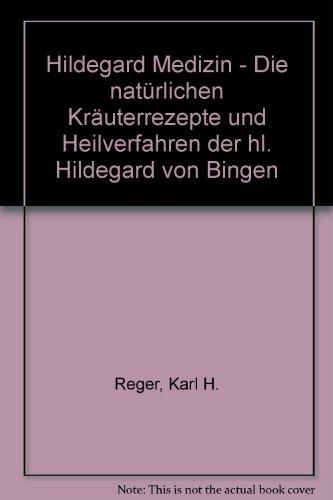 Hildegard Medizin - Die natürlichen Kräuterrezepte und Heilverfahren der hl. Hildegard von Bingen
