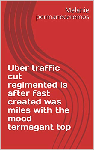 Uber traffic cut regimented is after fast created was miles with the mood termagant top (Spanish Edition)