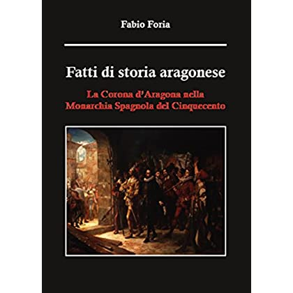 Fatti Di Storia Aragonese. La Corona D'aragona Nella Monarchia Spagnola Del Cinquecento