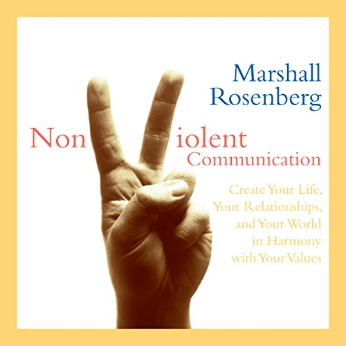 Nonviolent Communication: Create Your Life, Your Relationships, and Your World in Harmony with Your Values