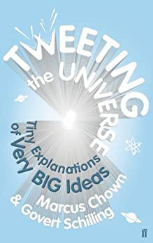 Tweeting the Universe: Tiny Explanations of Very Big Ideas by [Schilling, Govert, Chown, Marcus]