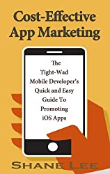 Cost-Effective App Marketing: The Tight-Wad Mobile Developer's Quick and Easy Guide To Promoting iOS Apps
