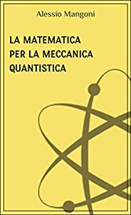 La matematica per la meccanica quantistica (concetti di fisica Vol. 3)