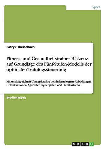 Fitness- und Gesundheitstrainer B-Lizenz auf Grundlage des Fünf-Stufen-Modells der optimalen Trainingssteuerung: Mit umfangreichem Übungskatalog ... Agonisten, Synergisten und Stabilisatoren