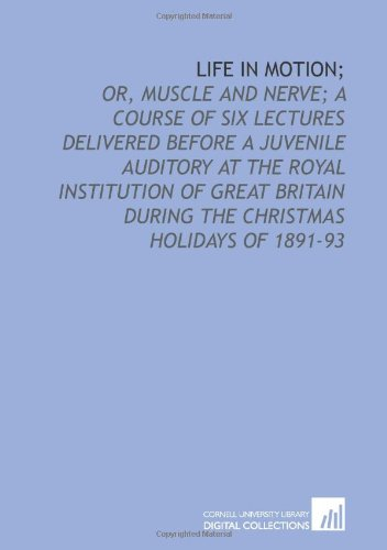 Life in motion;: or, Muscle and nerve; a course of six lectures delivered before a juvenile auditory at the Royal Institution of Great Britain during the Christmas holidays of 1891-93