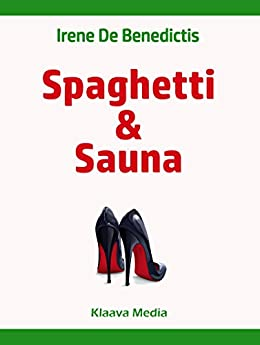 Spaghetti and Sauna: Discovering the Rational Finnish Culture through the Eyes of an Emotional Italian (English Edition) di [De Benedictis, Irene]