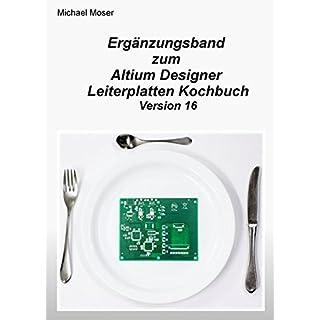Ergänzungsband zum Altium Designer Leiterplatten Kochbuch Version 16