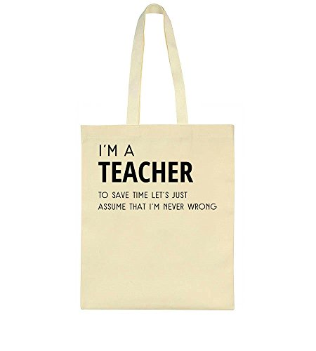 I'm A Teacher, To Save Time Let's Just Assume That I'm Never Wrong Tote Bag