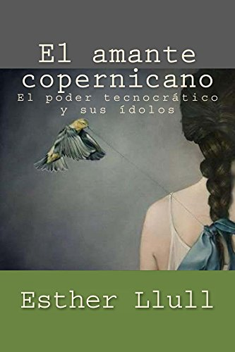 El amante copernicano: El poder tecnocrático y sus ídolos por Esther Llull