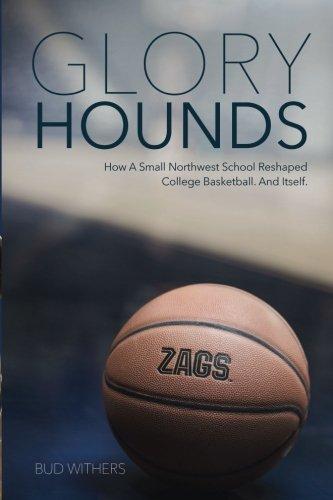 Glory Hounds: How a Small Northwest School Reshaped College Basketball. And Itself. Gonzaga University Basketball