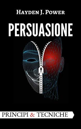 PERSUASIONE, Principi e Tecniche: 5 segreti, 11 principi e 28 tecniche finalizzate a comprendere il misterioso mondo della persuasione