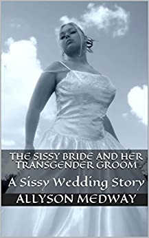 The Sissy Bride and her Transgender Groom: A Sissy Wedding Story by [Medway, Allyson]