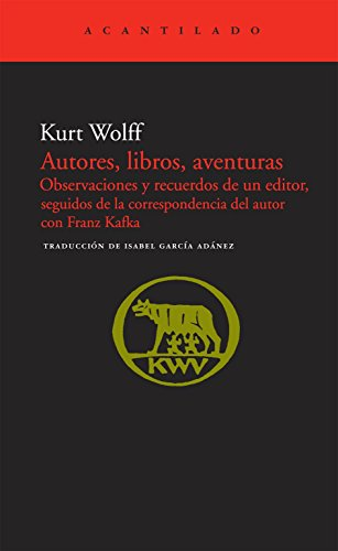 Autores, libros, aventuras: Observaciones y recuerdos de un editor, seguidos de la correspondencia con Franz Kafka (El Acantilado) por Kurt Wolff
