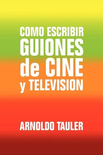 Como escribir GUIONES de CINE y TELEVISION por Arnoldo Tauler