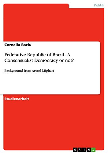 Federative Republic of Brazil - A Consensualist Democracy or not?: Background from Arend Lijphart (English Edition)