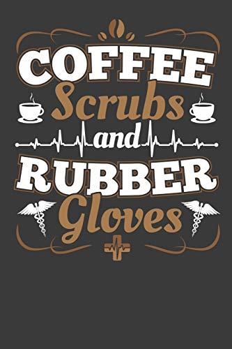 Coffee Scrubs And Rubber Gloves: 120 Seiten (6x9 Zoll) Blanko Notizbuch für Kaffee Freunde I Krankenschwester Leeres Notizheft I Pflegekraft Zeichenbuch I Notarzt Skizzenbuch